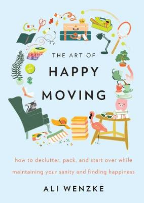 The Art of Happy Moving How to Declutter, Pack, and Start Over While Maintaining Your Sanity and Finding Happiness