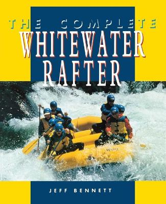 The Complete Whitewater Rafter by Jeff Bennett