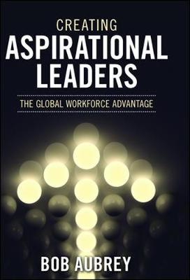 Creating Aspirational Leaders The Global Workforce Advantage by Bob Aubrey