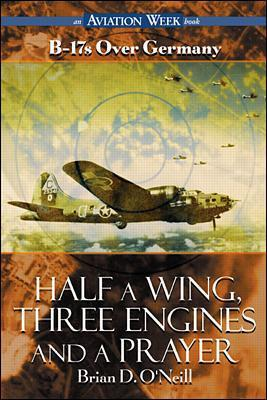 Half a Wing, Three Engines and a Prayer B-17's Over Germany by Brian D. O'Neill