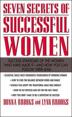 Seven Secrets of Successful Women: Success Strategies of the Women Who Have Made It - And How You Can Follow Their Lead by Donna Brooks, Lynn Brooks