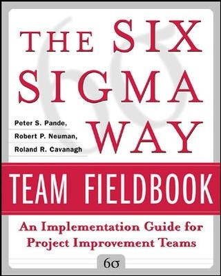 The Six Sigma Way Team Fieldbook: An Implementation Guide for Process Improvement Teams by Peter S. Pande, Robert P. Neuman, Roland R. Cavanagh