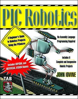 PIC Robotics: A Beginner's Guide to Robotics Projects Using the PIC Micro by John Iovine