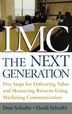 IMC, The Next Generation Five Steps for Delivering Value and Measuring Returns Using Marketing Communication by Don E. Schultz, Heidi F. Schultz