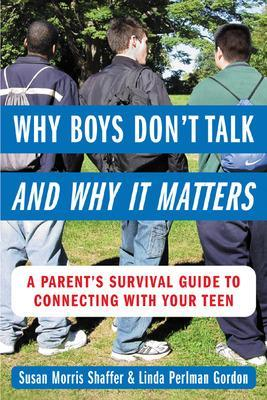 Why Boys Don't Talk--and Why It Matters A Parent's Survival Guide to Connecting with Your Teen by Susan Morris Shaffer, Linda Perlman Gordon