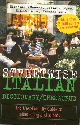 Streetwise Italian Dictionary/Thesaurus The User-Friendly Guide to Italian Slang and Idioms by Nicholas Albanese, Giovanni Spani, Philip Balma, Ermanno Conti
