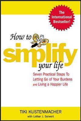 How to Simplify Your Life Seven Practical Steps to Letting Go of Your Burdens and Living a Happier Life by Werner Tiki Kustenmacher, Lothar J. Seiwert