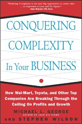 Conquering Complexity in Your Business: How Wal-Mart, Toyota, and Other Top Companies Are Breaking Through the Ceiling on Profits and Growth How Wal-Mart, Toyota, and Other Top Companies Are Breaking  by Michael L. George, Stephen A. Wilson