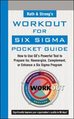 Rath and Strong's Work-Out for Six Sigma Pocket Guide How to Use GE's Powerful Tool to Prepare for, Reenergize, Complement, or Enhance a Six Sigma Program by Rath & Strong