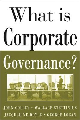 What Is Corporate Governance? by John Colley, Jacqueline L. Doyle, George M. Logan, Wallace Stettinius