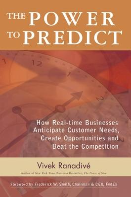 The Power to Predict: How Real Time Businesses Anticipate Customer Needs, Create Opportunities, and Beat the Competition How Real Time Businesses Anticipate Customer Needs, Create Opportunities, and B by Vivek Ranadive