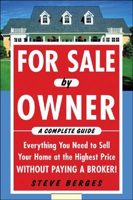 For Sale by Owner: A Complete Guide: Everything You Need to Sell Your Home at the Highest Price Without Paying a Broker! Everything You Need to Sell Your Home at the Highest Price Without Paying a Bro by Steve Berges