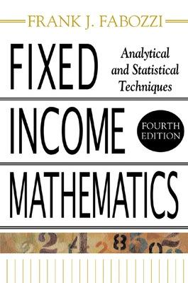 Fixed Income Mathematics Analytical & Statistical Techniques by Frank J. Fabozzi
