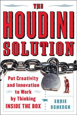 The Houdini Solution Why Thinking Inside the Box is the Key to Creativity by Ernie Schenck