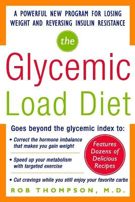 The Glycemic-Load Diet A powerful new program for losing weight and reversing insulin resistance by Rob Thompson