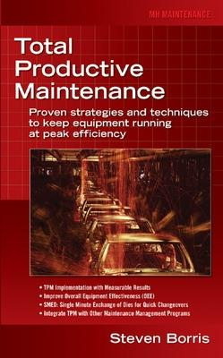 Total Productive Maintenance Proven Strategies and Techniques to Keep Equipment Running at Maximum Efficiency by Steve Borris