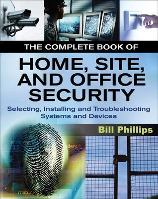The Complete Book of Home, Site and Office Security Selecting, Installing and Troubleshooting Systems and Devices by Bill Phillips