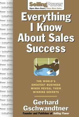 Everything I Know About Sales Success: The World's Greatest Business Minds Reveal Their Formulas for Winning the Hearts and Minds by Gerhard Gschwandtner
