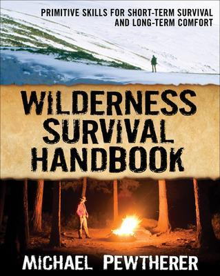 Wilderness Survival Handbook Primitive Skills for Short-Term Survival and Long-Term Comfort by Michael Pewtherer