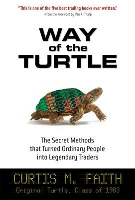 Way of the Turtle: The Secret Methods that Turned Ordinary People into Legendary Traders The Secret Methods that Turned Ordinary People into Legendary Traders by Curtis Faith