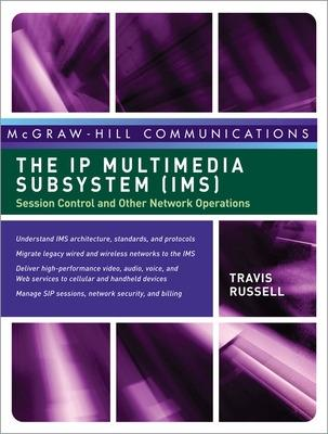 The IP Multimedia Subsystem (IMS): Session Control and Other Network Operations by Travis Russell