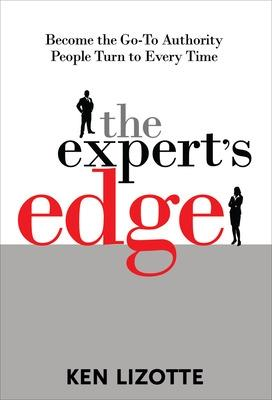The Expert's Edge: Become the Go-To Authority People Turn to Every Time by Ken Lizotte