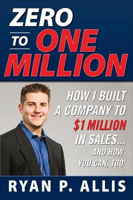 Zero to One Million: How I Built My Company to $1 Million in Sales . . . and How You Can, Too by Ryan P. Allis