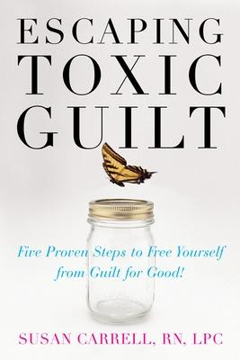 Escaping Toxic Guilt Five Proven Steps to Free Yourself from Guilt for Good! by Susan E. Carrell