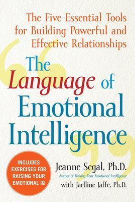 The Language of Emotional Intelligence The Five Essential Tools for Building Powerful and Effective Relationships by Jeanne Segal