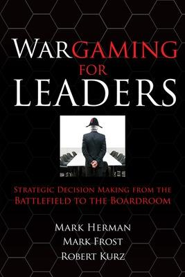 Wargaming for Leaders Strategic Decision Making from the Battlefield to the Boardroom by Mark L. Herman, Mark D. Frost