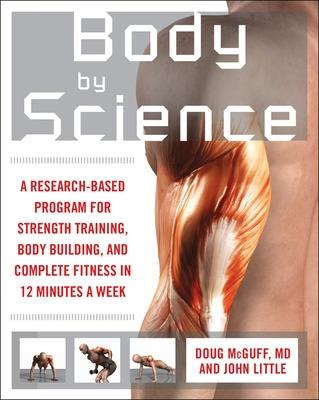 Body by Science A Research Based Program to Get the Results You Want in 12 Minutes a Week by John R. Little, Doug McGuff