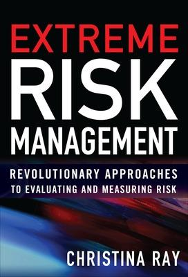 Extreme Risk Management: Revolutionary Approaches to Evaluating and Measuring Risk by Christina I. Ray