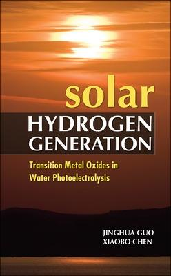 Solar Hydrogen Generation: Transition Metal Oxides in Water Photoelectrolysis by Jinghua Guo, Xiaobo Chen