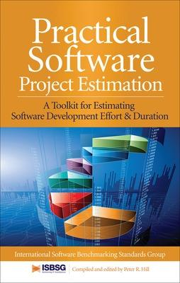 Practical Software Project Estimation: A Toolkit for Estimating Software Development Effort & Duration by International Software Benchmarking Standards Group, Peter R. Hill