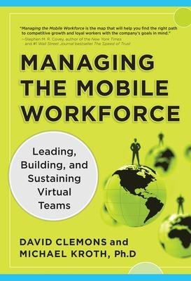 Managing the Mobile Workforce: Leading, Building, and Sustaining Virtual Teams by David Clemons, Michael Kroth