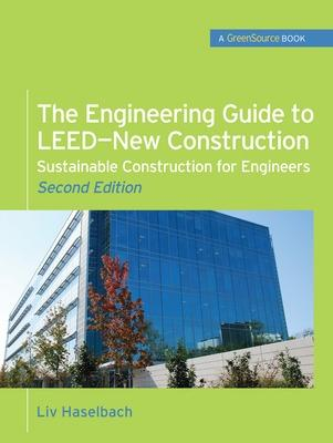 The Engineering Guide to LEED-New Construction: Sustainable Construction for Engineers (GreenSource) Sustainable Construction for Engineers by Liv Haselbach