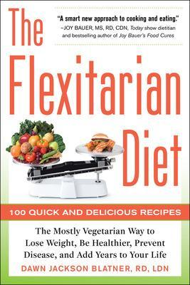 The Flexitarian Diet: The Mostly Vegetarian Way to Lose Weight, Be Healthier, Prevent Disease, and Add Years to Your Life by Dawn Jackson Blatner