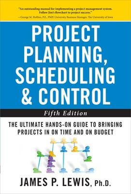 Project Planning, Scheduling, and Control: The Ultimate Hands-On Guide to Bringing Projects in On Time and On Budget The Ultimate Hands-On Guide to Bringing Projects in On Time and On Budget by James P. Lewis