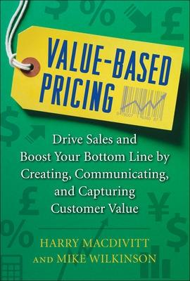 Value-based Pricing: Drive Sales and Boost Your Bottom Line by Creating, Communicating and Capturing Customer Value by Harry MacDivitt, Mike Wilkinson
