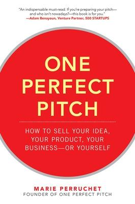 One Perfect Pitch: How to Sell Your Idea, Your Product, Your Business--or Yourself by Marie Perruchet
