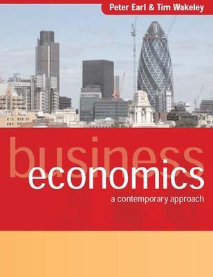 Business Economics: A Contemporary Approach A Contemporary Approach by Peter Earl, Tim Wakeley