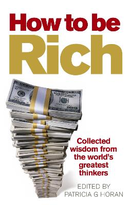 How to be Rich Collected wisdom from the world's greatest thinkers by Patricia G. (External Editor) Horan