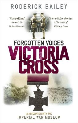 Forgotten Voices of the Victoria Cross by Roderick Bailey, The Imperial War Museum