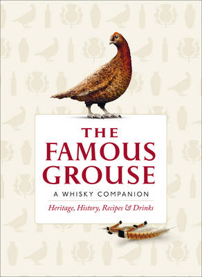 The Famous Grouse Whisky Companion Heritage, History, Recipes and Drinks by Ian Buxton