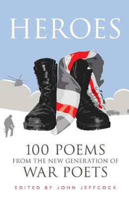 Heroes 100 Poems from the New Generation of War Poets by John Jeffcock