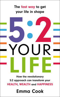 5:2 Your Life How the Revolutionary 5:2 Approach Can Transform Your Health, Your Wealth and Your Happiness by Emma Cook
