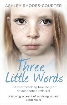 Three Little Words The Heartbreaking True Story of an Abandoned Little Girl by Ashley Rhodes-Courter