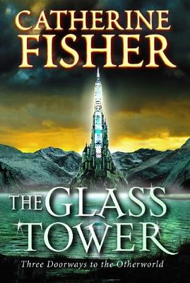 The Glass Tower: Three Doors To The Otherworld by Catherine Fisher