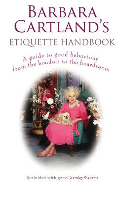Barbara Cartland's Etiquette Handbook A Guide to Good Behaviour from the Boudoir to the Boardroom by Barbara Cartland