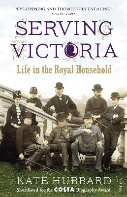 Serving Victoria Life in the Royal Household by Kate Hubbard